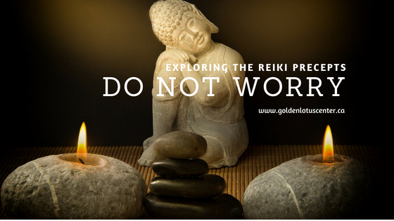do not worry, anxiety, panic, stress, golden lotus center, goldenlotuscenter.ca, mikao usui, usui reiki ryoho, 5 reiki precepts, 5 reiki principles, just for today, do not anger, do not worry, with thankfulness work diligently, be kind to others, golden lotus center, krystle ash, reiki articles, reiki master, reiki teacher, reiki training, reiki edmonton, reiki healing